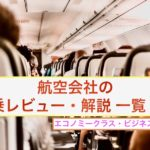 【航空会社まとめ】160フライト以上飛んだ筆者が選ぶ!!航空会社の搭乗レビュー・解説 一覧
